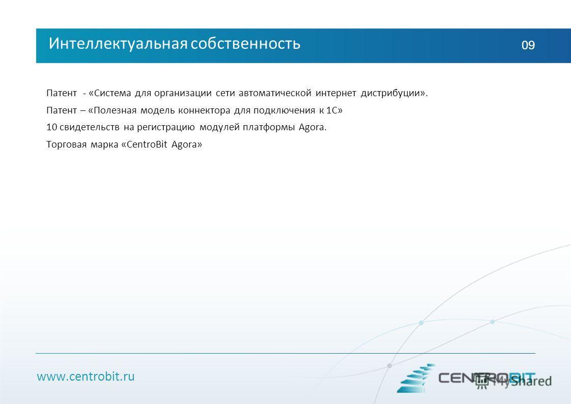 www.centrobit.ru Интеллектуальная собственность 09 Патент - «Система для организации сети автоматической интернет дистрибуции». Патент – «Полезная модель коннектора для подключения к 1С» 10 свидетельств на регистрацию модулей платформы Agora. Торгова
