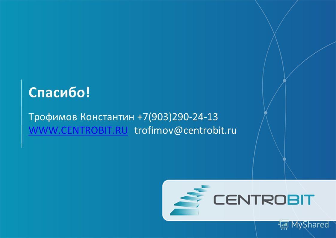Спасибо! Трофимов Константин +7(903)290-24-13 WWW.CENTROBIT.RUWWW.CENTROBIT.RU trofimov@centrobit.ru