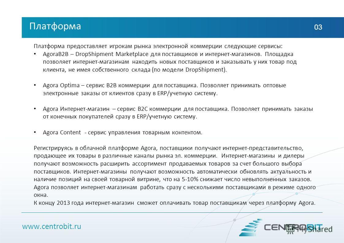 www.centrobit.ru Платформа 03 Платформа предоставляет игрокам рынка электронной коммерции следующие сервисы: AgoraB2B – DropShipment Marketplace для поставщиков и интернет-магазинов. Площадка позволяет интернет-магазинам находить новых поставщиков и