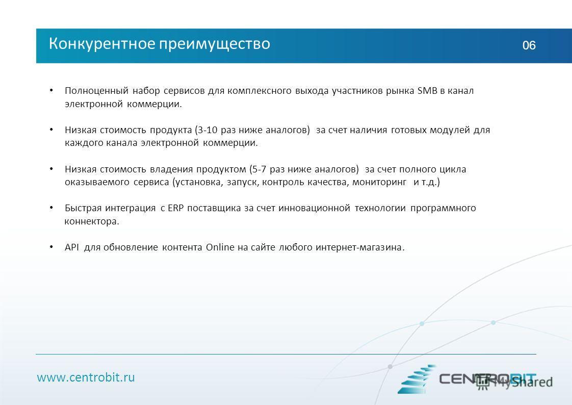 www.centrobit.ru Конкурентное преимущество 06 Полноценный набор сервисов для комплексного выхода участников рынка SMB в канал электронной коммерции. Низкая стоимость продукта (3-10 раз ниже аналогов) за счет наличия готовых модулей для каждого канала