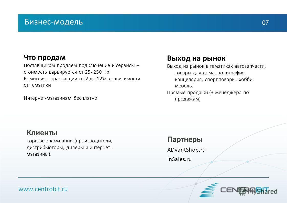 www.centrobit.ru Бизнес-модель 07 Что продам Поставщикам продаем подключение и сервисы – стоимость варьируется от 25- 250 т.р. Комиссия с транзакции от 2 до 12% в зависимости от тематики Интернет-магазинам бесплатно. Клиенты Торговые компании (произв