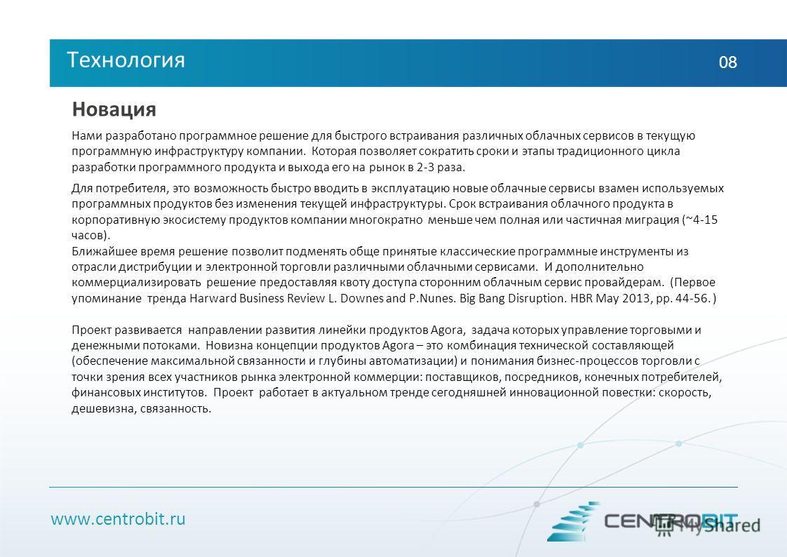 www.centrobit.ru Технология 08 Новация Нами разработано программное решение для быстрого встраивания различных облачных сервисов в текущую программную инфраструктуру компании. Которая позволяет сократить сроки и этапы традиционного цикла разработки п