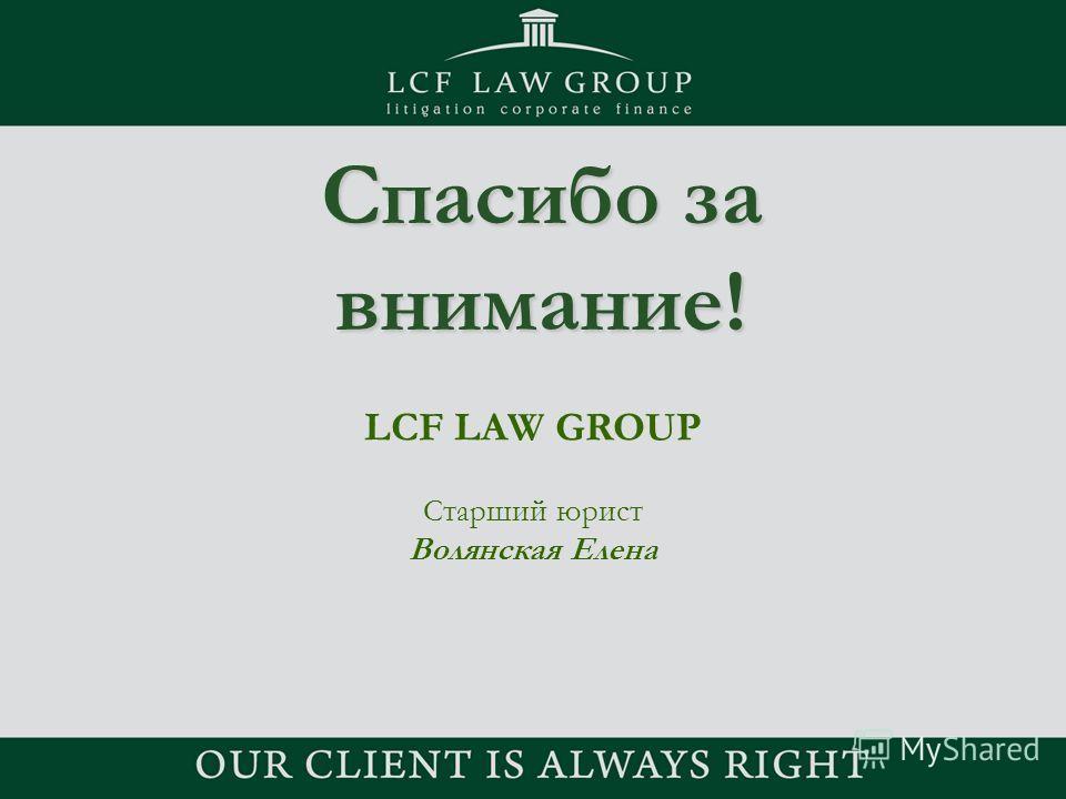 Спасибо за внимание! LCF LAW GROUP Старший юрист Волянская Елена