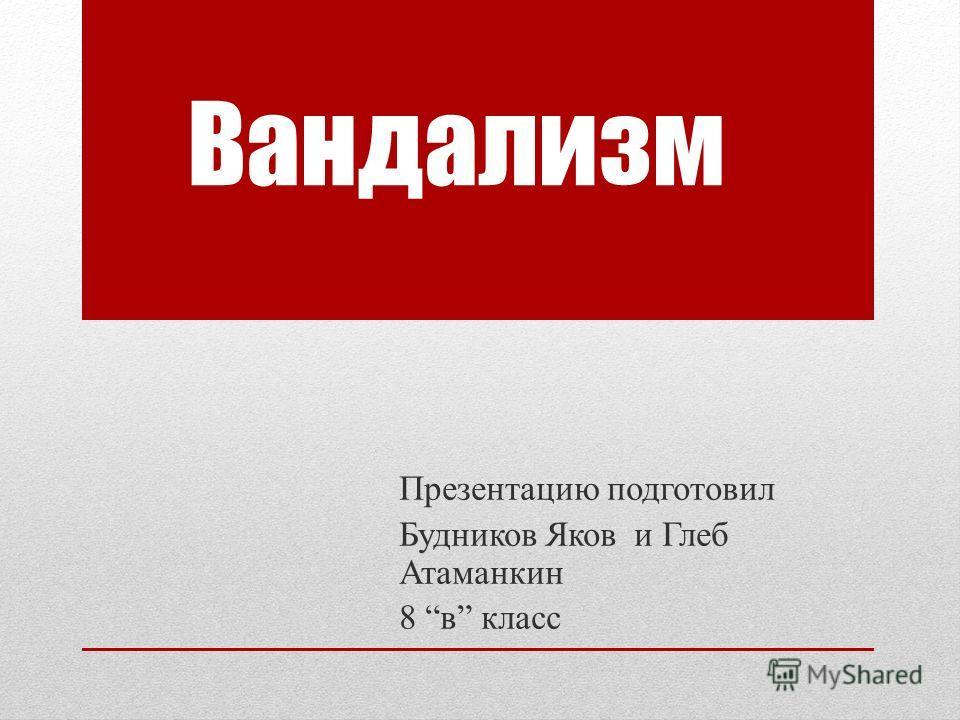 Вандализм Презентацию подготовил Будников Яков и Глеб Атаманкин 8 в класс