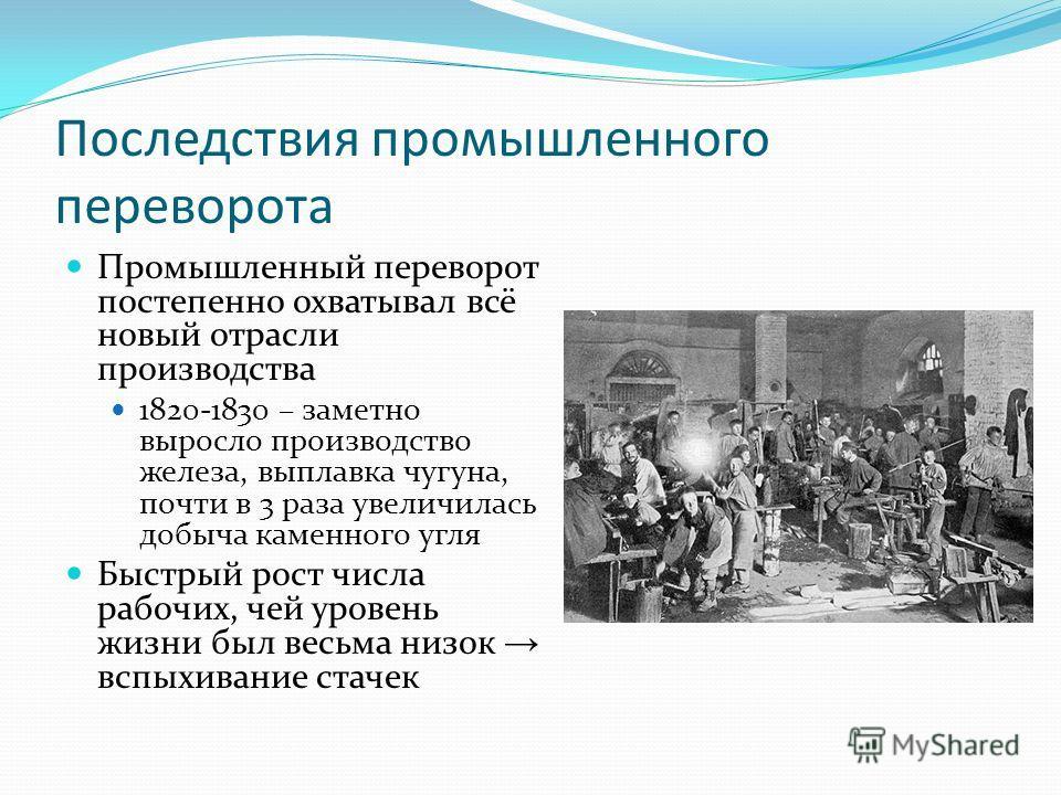 Последствия промышленного переворота Промышленный переворот постепенно охватывал всё новый отрасли производства 1820-1830 – заметно выросло производство железа, выплавка чугуна, почти в 3 раза увеличилась добыча каменного угля Быстрый рост числа рабо