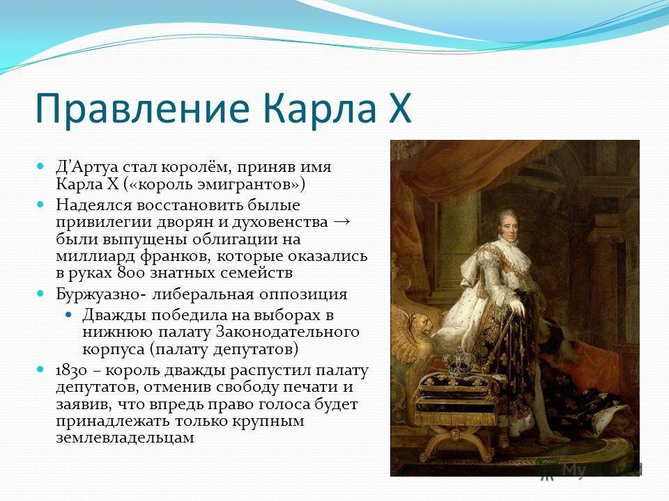 Правление Карла X ДАртуа стал королём, приняв имя Карла X («король эмигрантов») Надеялся восстановить былые привилегии дворян и духовенства были выпущены облигации на миллиард франков, которые оказались в руках 800 знатных семейств Буржуазно- либерал
