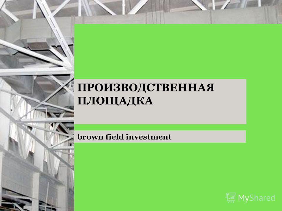 brown field investment ПРОИЗВОДСТВЕННАЯ ПЛОЩАДКА
