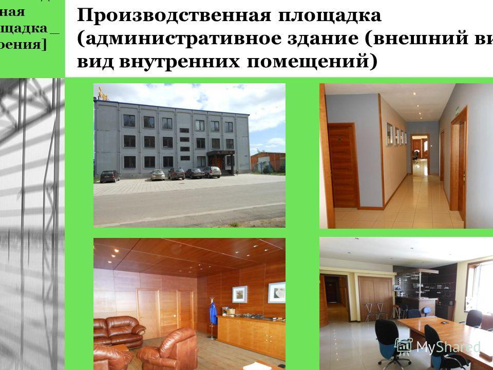 [производст венная площадка _ строения] Производственная площадка (административное здание (внешний вид, вид внутренних помещений)