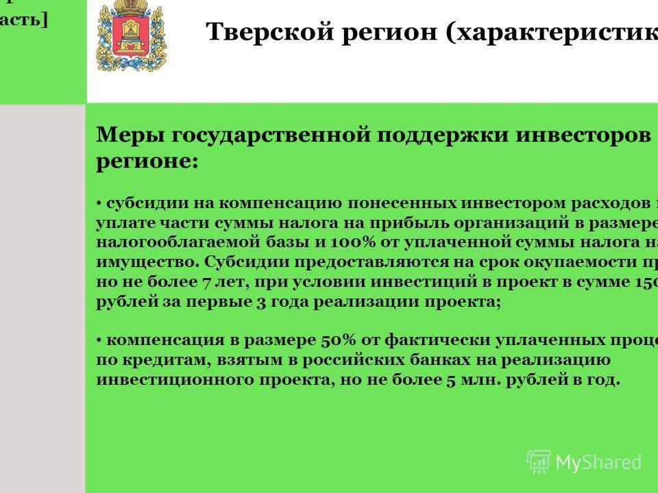 Тверской регион (характеристика) Меры государственной поддержки инвесторов в регионе: субсидии на компенсацию понесенных инвестором расходов по уплате части суммы налога на прибыль организаций в размере 4% от налогооблагаемой базы и 100% от уплаченно