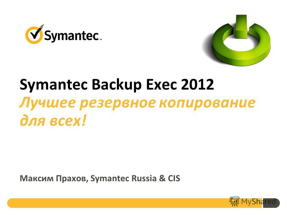 Symantec Backup Exec 2012 Лучшее резервное копирование для всех! Максим Прахов, Symantec Russia & CIS