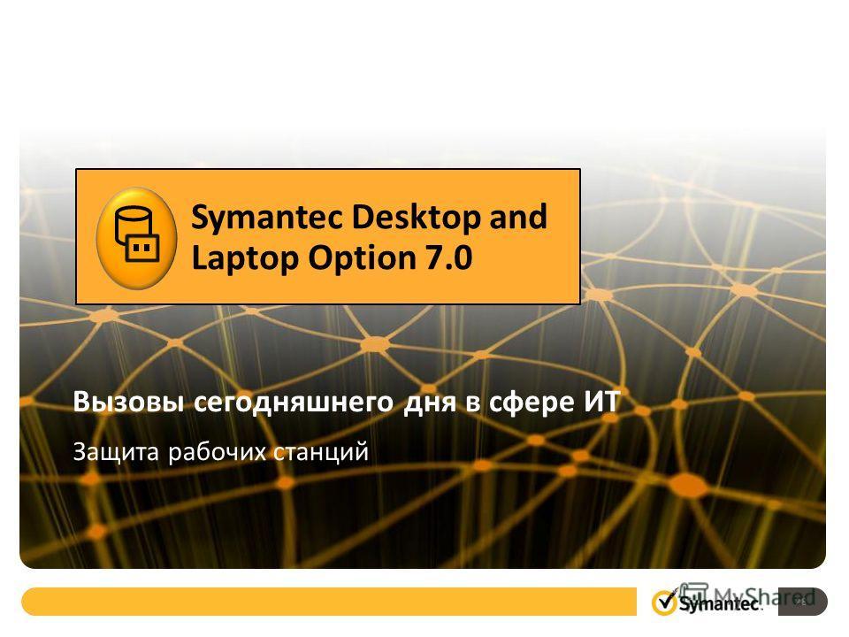 Вызовы сегодняшнего дня в сфере ИТ Защита рабочих станций Symantec Desktop and Laptop Option 7.0 28