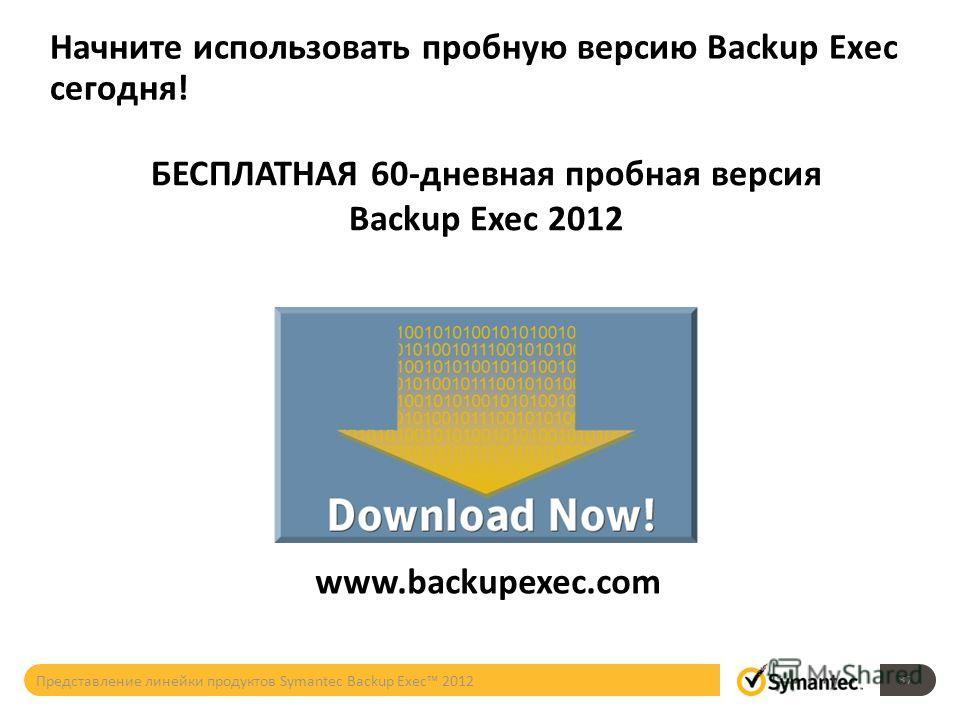 Начните использовать пробную версию Backup Exec сегодня! www.backupexec.com БЕСПЛАТНАЯ 60-дневная пробная версия Backup Exec 2012 37 Представление линейки продуктов Symantec Backup Exec 2012