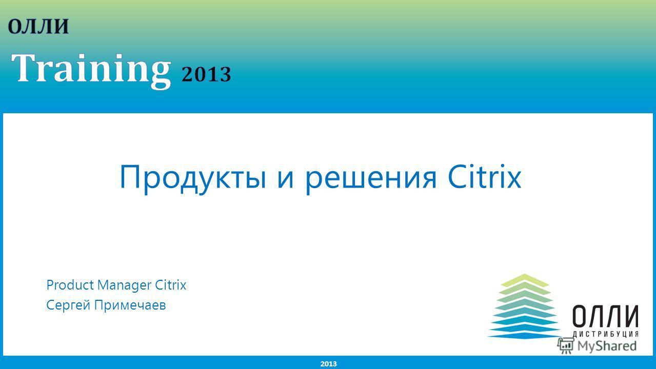 2013 Продукты и решения Citrix Product Manager Citrix Сергей Примечаев