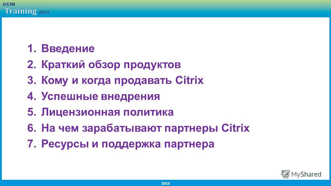 2013 1.Введение 2.Краткий обзор продуктов 3.Кому и когда продавать Citrix 4.Успешные внедрения 5.Лицензионная политика 6.На чем зарабатывают партнеры Citrix 7.Ресурсы и поддержка партнера