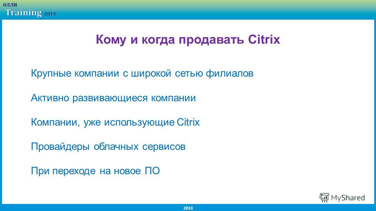 2013 Крупные компании с широкой сетью филиалов Активно развивающиеся компании Компании, уже использующие Citrix Провайдеры облачных сервисов При переходе на новое ПО Кому и когда продавать Citrix