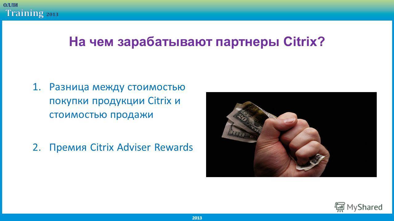 2013 1.Разница между стоимостью покупки продукции Citrix и стоимостью продажи 2.Премия Citrix Adviser Rewards На чем зарабатывают партнеры Citrix?