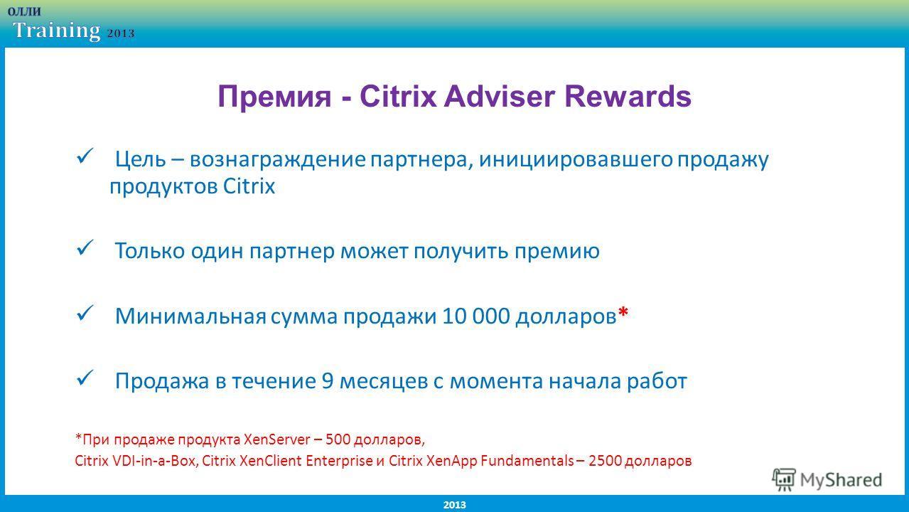 2013 Цель – вознаграждение партнера, инициировавшего продажу продуктов Citrix Только один партнер может получить премию Минимальная сумма продажи 10 000 долларов* Продажа в течение 9 месяцев с момента начала работ *При продаже продукта XenServer – 50