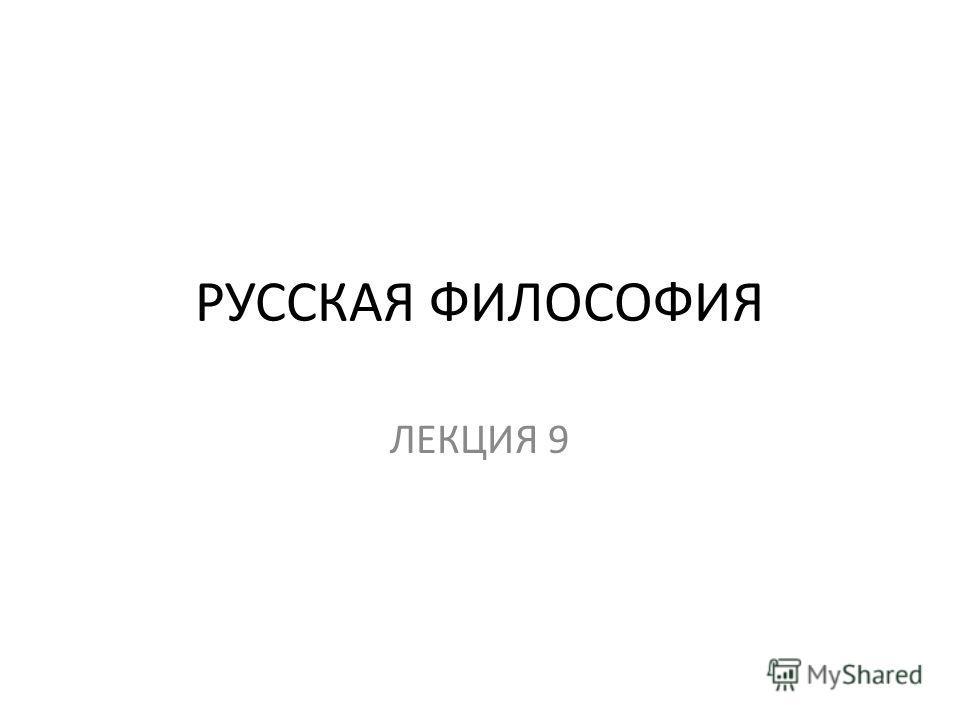 РУССКАЯ ФИЛОСОФИЯ ЛЕКЦИЯ 9