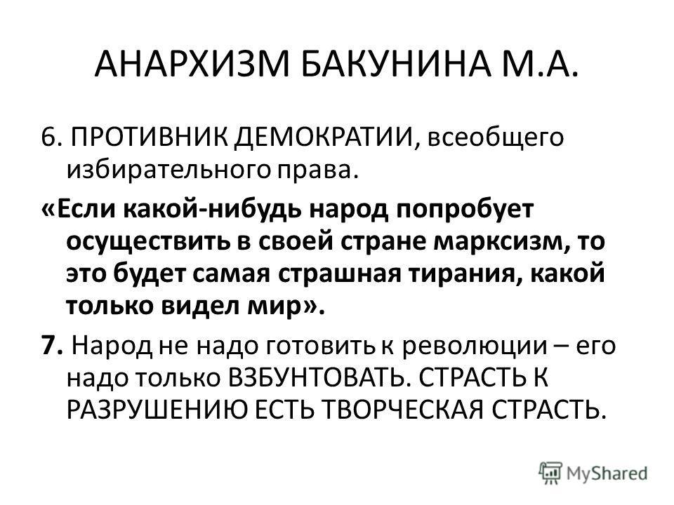 АНАРХИЗМ БАКУНИНА М.А. 6. ПРОТИВНИК ДЕМОКРАТИИ, всеобщего избирательного права. «Если какой-нибудь народ попробует осуществить в своей стране марксизм, то это будет самая страшная тирания, какой только видел мир». 7. Народ не надо готовить к революци