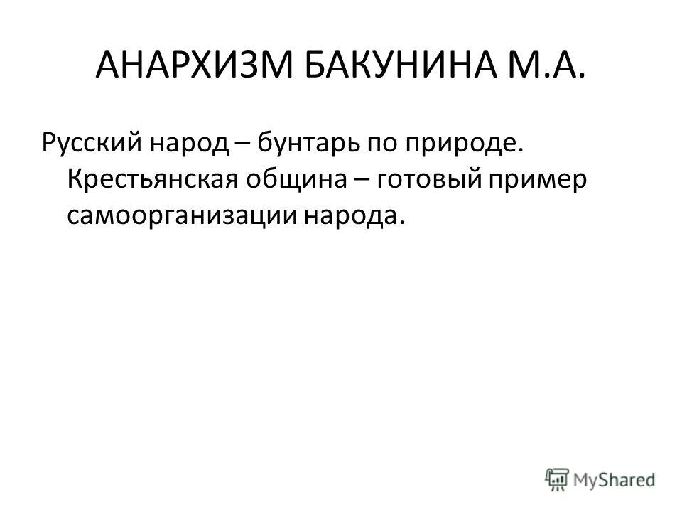 АНАРХИЗМ БАКУНИНА М.А. Русский народ – бунтарь по природе. Крестьянская община – готовый пример самоорганизации народа.