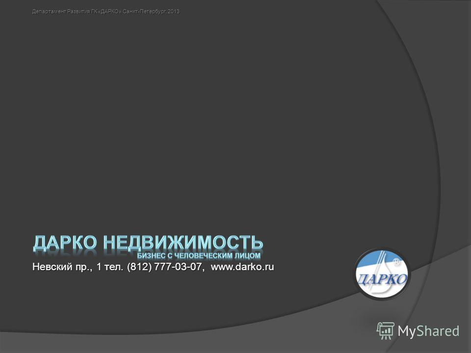 Невский пр., 1 тел. (812) 777-03-07, www.darko.ru Департамент Развития ГК «ДАРКО» Санкт-Петербург, 2013