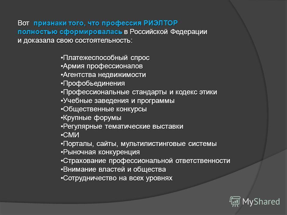 Вот признаки того, что профессия РИЭЛТОР полностью сформировалась в Российской Федерации и доказала свою состоятельность: Платежеспособный спросПлатежеспособный спрос Армия профессионаловАрмия профессионалов Агентства недвижимостиАгентства недвижимос