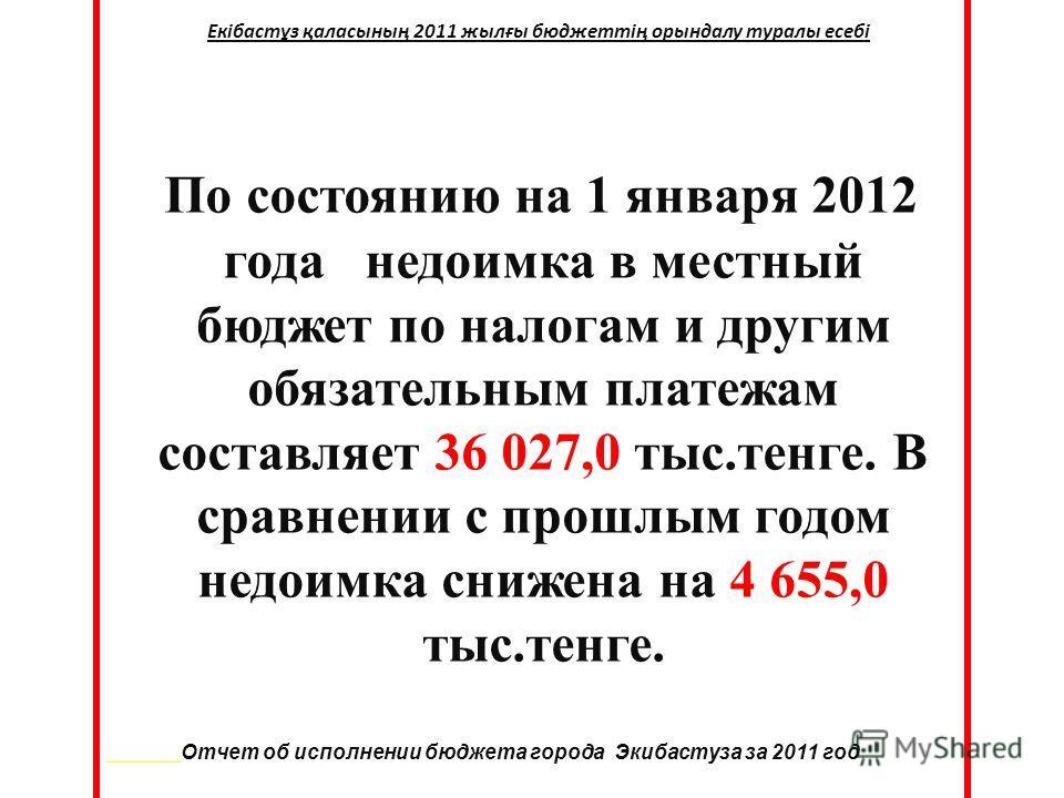По состоянию на 1 января 2012 года недоимка в местный бюджет по налогам и другим обязательным платежам составляет 36 027,0 тыс.тенге. В сравнении с прошлым годом недоимка снижена на 4 655,0 тыс.тенге. Отчет об исполнении бюджета города Экибастуза за