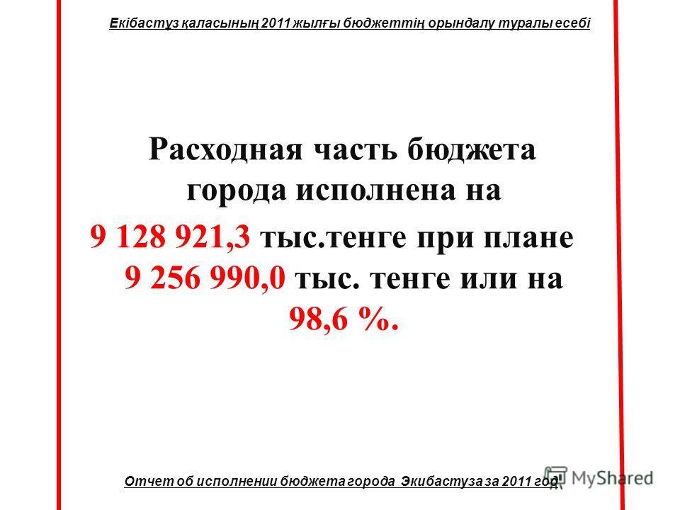 Расходная часть бюджета города исполнена на 9 128 921,3 тыс.тенге при плане 9 256 990,0 тыс. тенге или на 98,6 %. Отчет об исполнении бюджета города Экибастуза за 2011 год Екібастұз қаласының 2011 жылғы бюджеттің орындалу туралы есебі