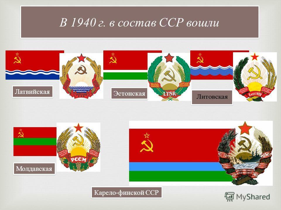 В 1940 г. в состав ССР вошли Латвийская Эстонская Молдавская Карело-финской ССР