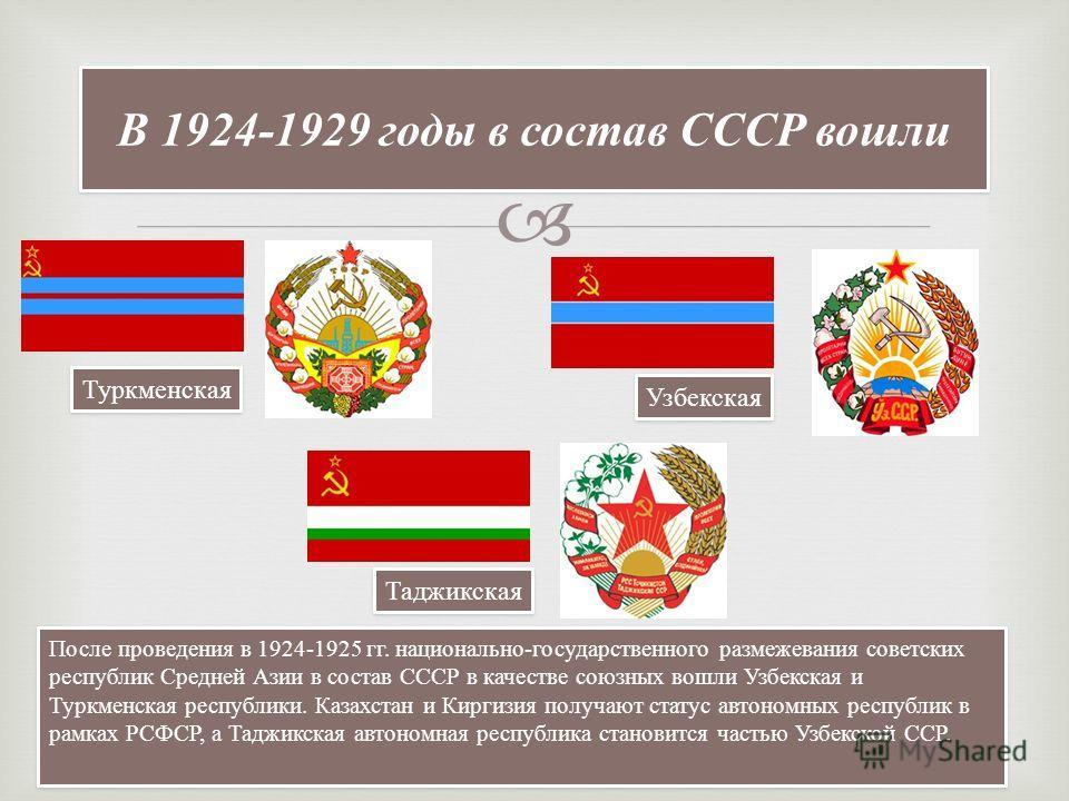 В 1924-1929 годы в состав СССР вошли Таджикская Туркменская Узбекская После проведения в 1924-1925 гг. национально-государственного размежевания советских республик Средней Азии в состав СССР в качестве союзных вошли Узбекская и Туркменская республик