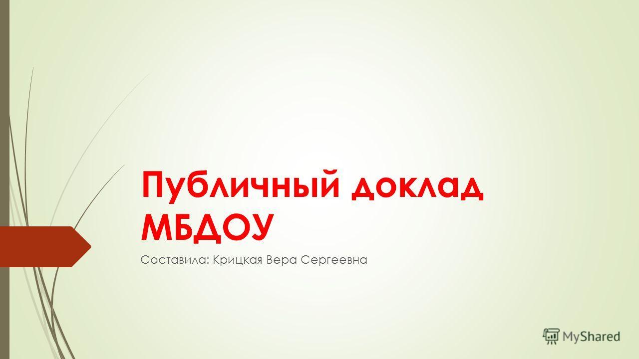 Публичный доклад МБДОУ Составила: Крицкая Вера Сергеевна