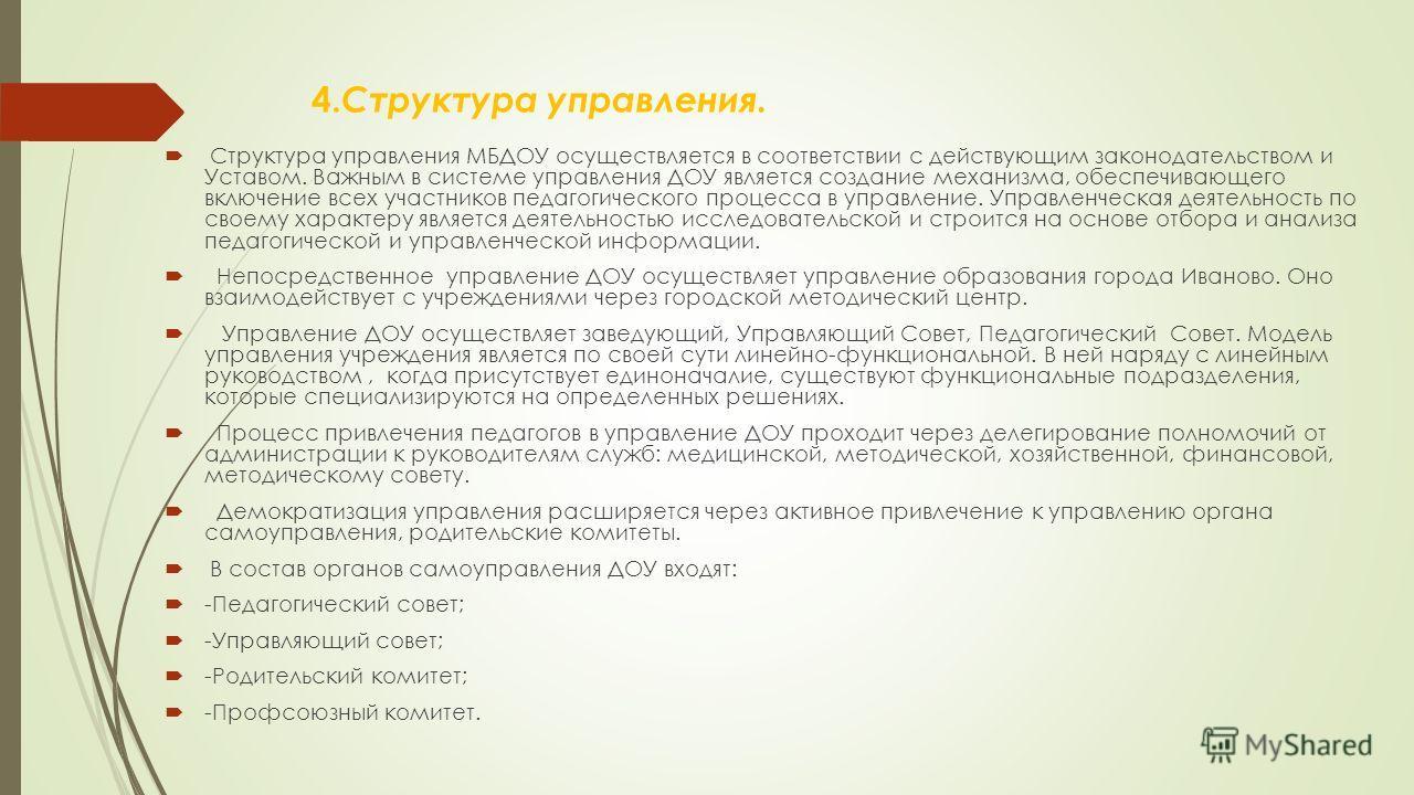 4. Структура управления. Структура управления МБДОУ осуществляется в соответствии с действующим законодательством и Уставом. Важным в системе управления ДОУ является создание механизма, обеспечивающего включение всех участников педагогического процес