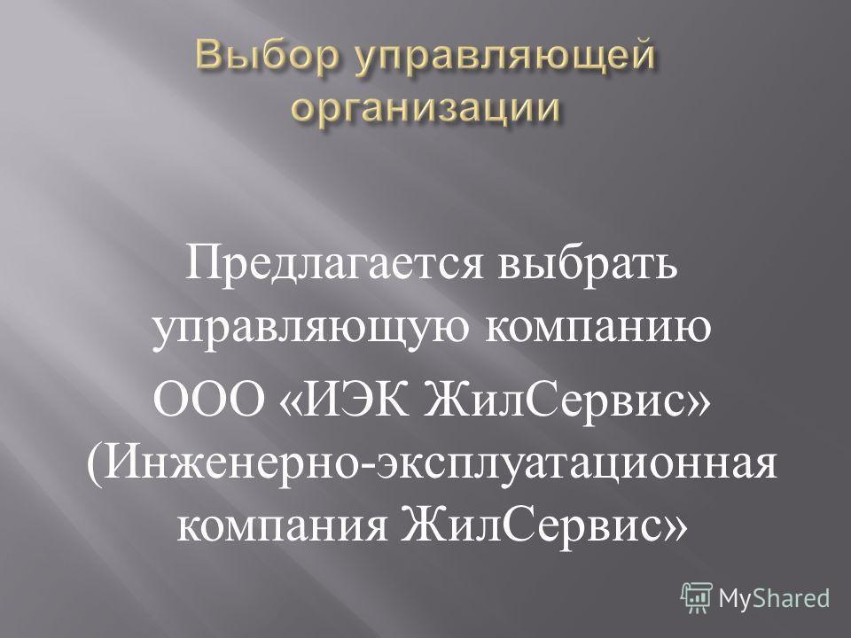 Предлагается выбрать управляющую компанию ООО « ИЭК ЖилСервис » ( Инженерно - эксплуатационная компания ЖилСервис »