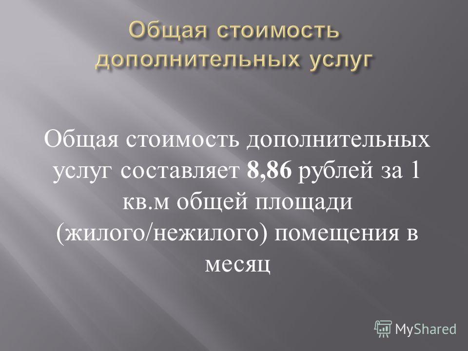Общая стоимость дополнительных услуг составляет 8,86 рублей за 1 кв. м общей площади ( жилого / нежилого ) помещения в месяц