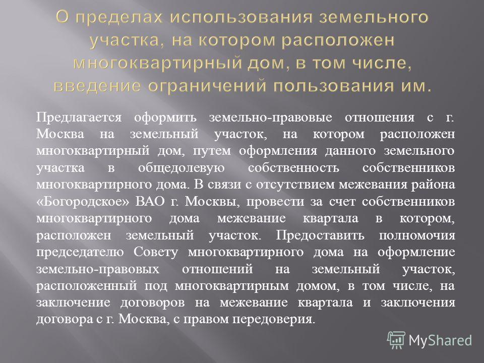 Предлагается оформить земельно - правовые отношения с г. Москва на земельный участок, на котором расположен многоквартирный дом, путем оформления данного земельного участка в общедолевую собственность собственников многоквартирного дома. В связи с от