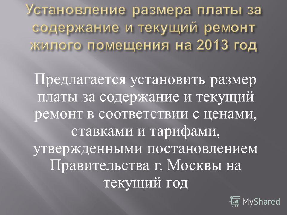 Предлагается установить размер платы за содержание и текущий ремонт в соответствии с ценами, ставками и тарифами, утвержденными постановлением Правительства г. Москвы на текущий год