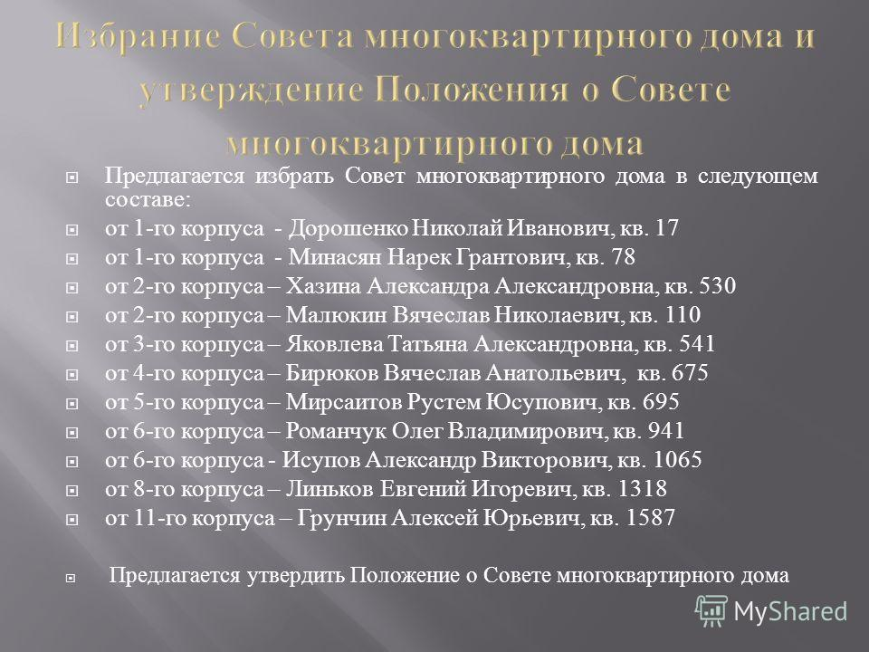 Предлагается избрать Совет многоквартирного дома в следующем составе : от 1- го корпуса - Дорошенко Николай Иванович, кв. 17 от 1- го корпуса - Минасян Нарек Грантович, кв. 78 от 2- го корпуса – Хазина Александра Александровна, кв. 530 от 2- го корпу