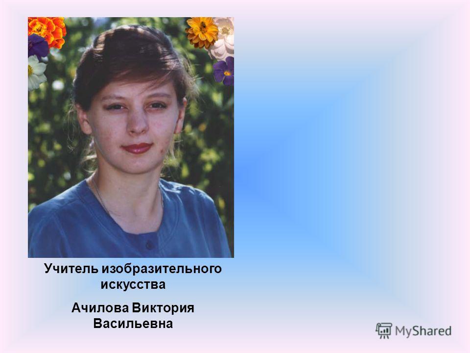 Учитель изобразительного искусства Ачилова Виктория Васильевна