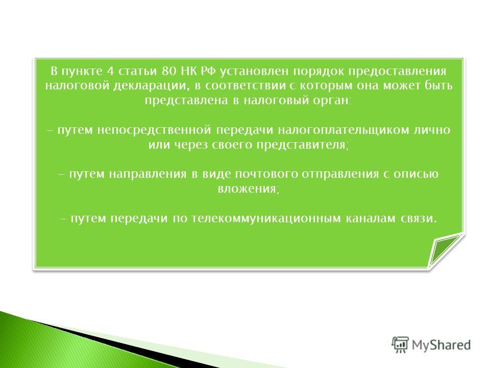 В пункте 4 статьи 80 НК РФ установлен порядок предоставления налоговой декларации, в соответствии с которым она может быть представлена в налоговый орган: - путем непосредственной передачи налогоплательщиком лично или через своего представителя; - пу