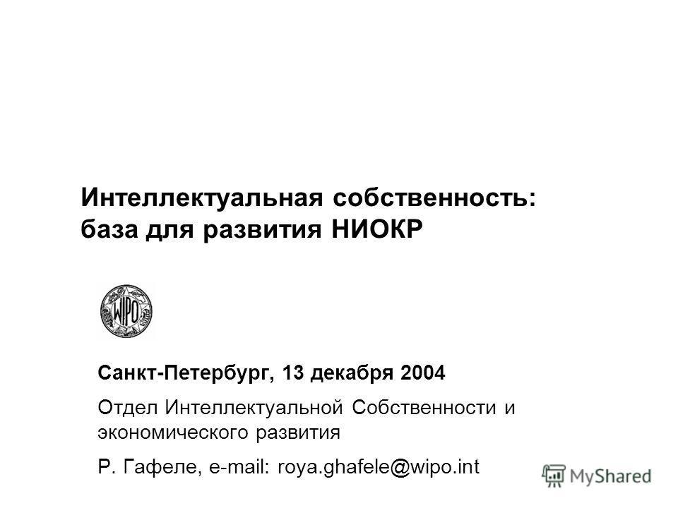 Интеллектуальная собственность: база для развития НИОКР Санкт-Петербург, 13 декабря 2004 Отдел Интеллектуальной Собственности и экономического развития Р. Гафеле, e-mail: roya.ghafele@wipo.int