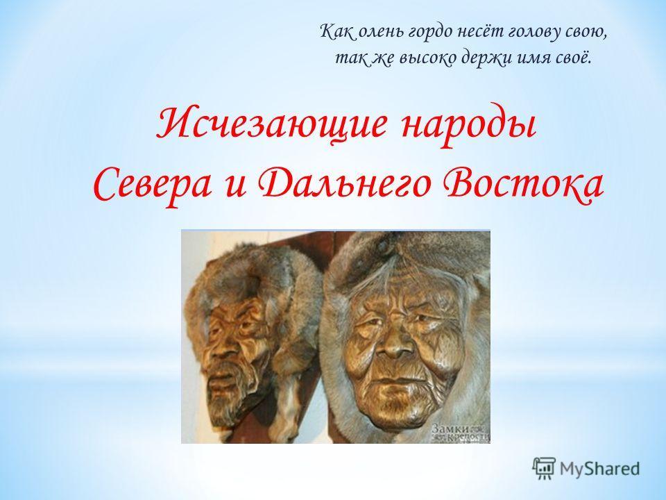 Исчезающие народы Севера и Дальнего Востока Как олень гордо несёт голову свою, так же высоко держи имя своё.