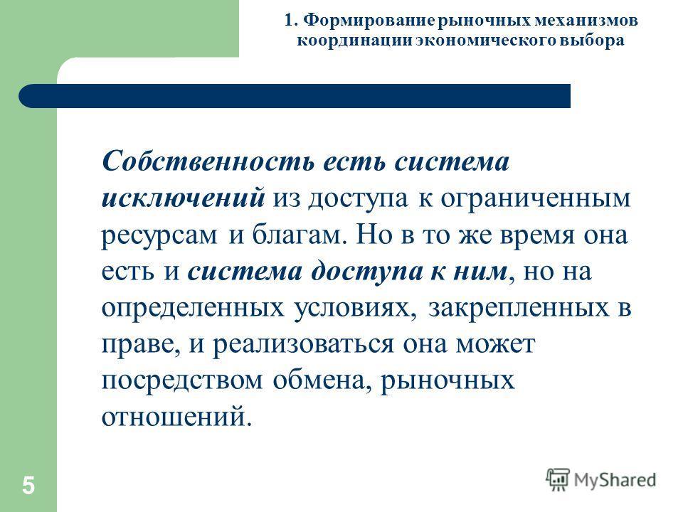 5 1. Формирование рыночных механизмов координации экономического выбора Собственность есть система исключений из доступа к ограниченным ресурсам и благам. Но в то же время она есть и система доступа к ним, но на определенных условиях, закрепленных в