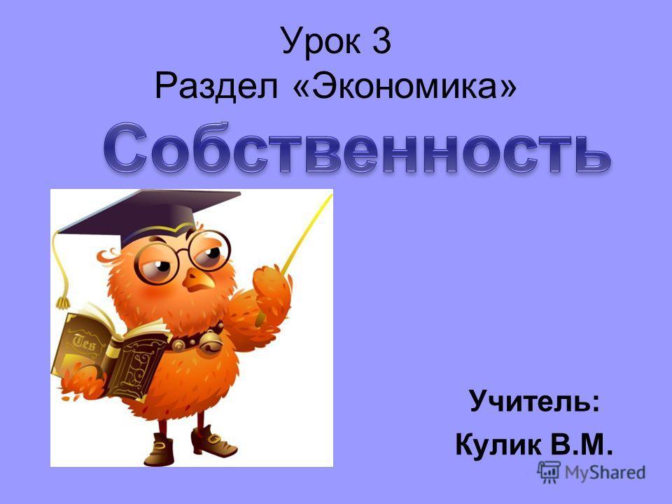 Урок 3 Раздел «Экономика» Учитель: Кулик В.М.