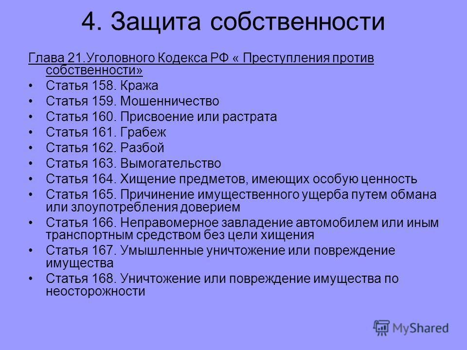 4. Защита собственности Глава 21.Уголовного Кодекса РФ « Преступления против собственности» Статья 158. Кража Статья 159. Мошенничество Статья 160. Присвоение или растрата Статья 161. Грабеж Статья 162. Разбой Статья 163. Вымогательство Статья 164. Х