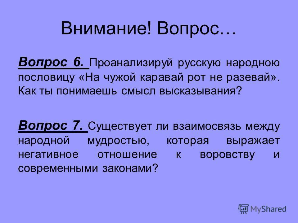 Внимание! Вопрос… Вопрос 6. Проанализируй русскую народною пословицу «На чужой каравай рот не разевай». Как ты понимаешь смысл высказывания? Вопрос 7. Существует ли взаимосвязь между народной мудростью, которая выражает негативное отношение к воровст