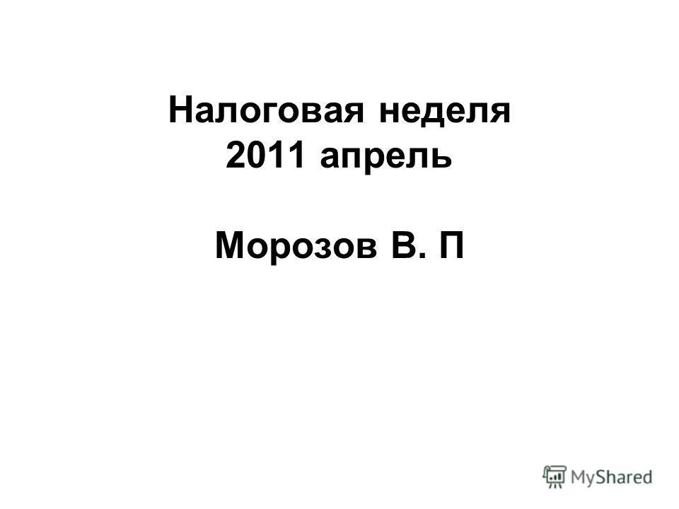 Налоговая неделя 2011 апрель Морозов В. П