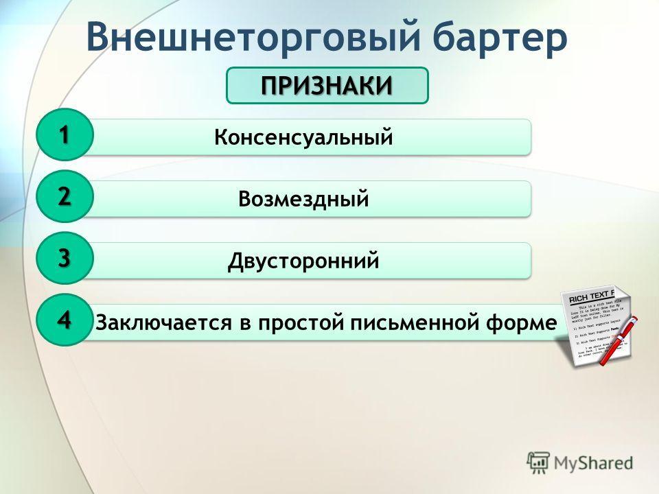 Внешнеторговый бартер ПРИЗНАКИ Консенсуальный 1 Возмездный 2 Двусторонний 3 Заключается в простой письменной форме 4