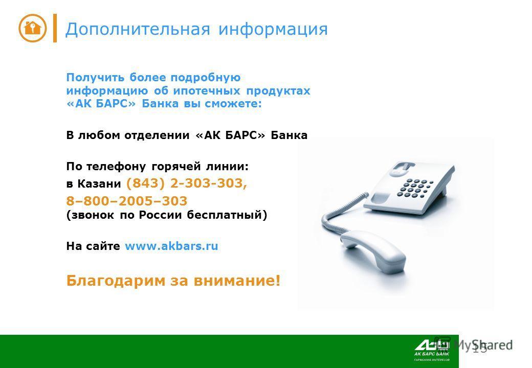 15 Дополнительная информация Получить более подробную информацию об ипотечных продуктах «АК БАРС» Банка вы сможете: В любом отделении «АК БАРС» Банка По телефону горячей линии: в Казани (843) 2-303-303, 8–800–2005–303 (звонок по России бесплатный) На