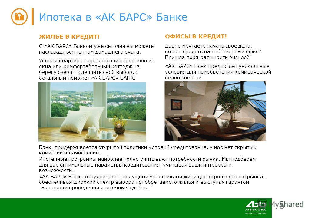6 Ипотека в «АК БАРС» Банке Банк придерживается открытой политики условий кредитования, у нас нет скрытых комиссий и начислений. Ипотечные программы наиболее полно учитывают потребности рынка. Мы подберем для вас оптимальные параметры кредитования, у