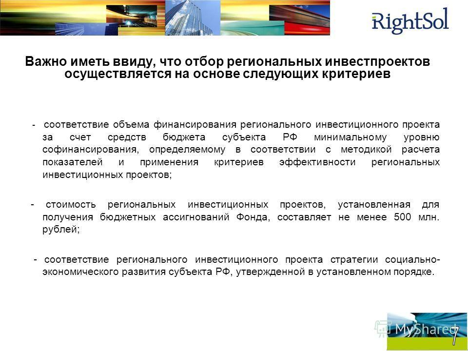 Важно иметь ввиду, что отбор региональных инвестпроектов осуществляется на основе следующих критериев - соответствие объема финансирования регионального инвестиционного проекта за счет средств бюджета субъекта РФ минимальному уровню софинансирования,
